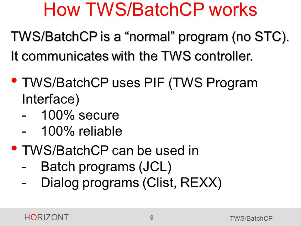 HORIZONT 6 TWS/BatchCP How TWS/BatchCP works TWS/BatchCP uses PIF (TWS Program Interface) -100% secure -100% reliable TWS/BatchCP can be used in -Batch programs (JCL) -Dialog programs (Clist, REXX) TWS/BatchCP is a normal program (no STC).