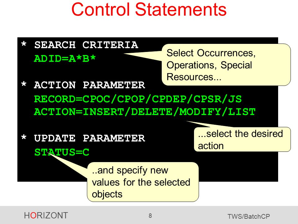 HORIZONT 8 TWS/BatchCP Control Statements * SEARCH CRITERIA ADID=A*B* * ACTION PARAMETER RECORD=CPOC/CPOP/CPDEP/CPSR/JS ACTION=INSERT/DELETE/MODIFY/LIST * UPDATE PARAMETER STATUS=C Select Occurrences, Operations, Special Resources......select the desired action..and specify new values for the selected objects