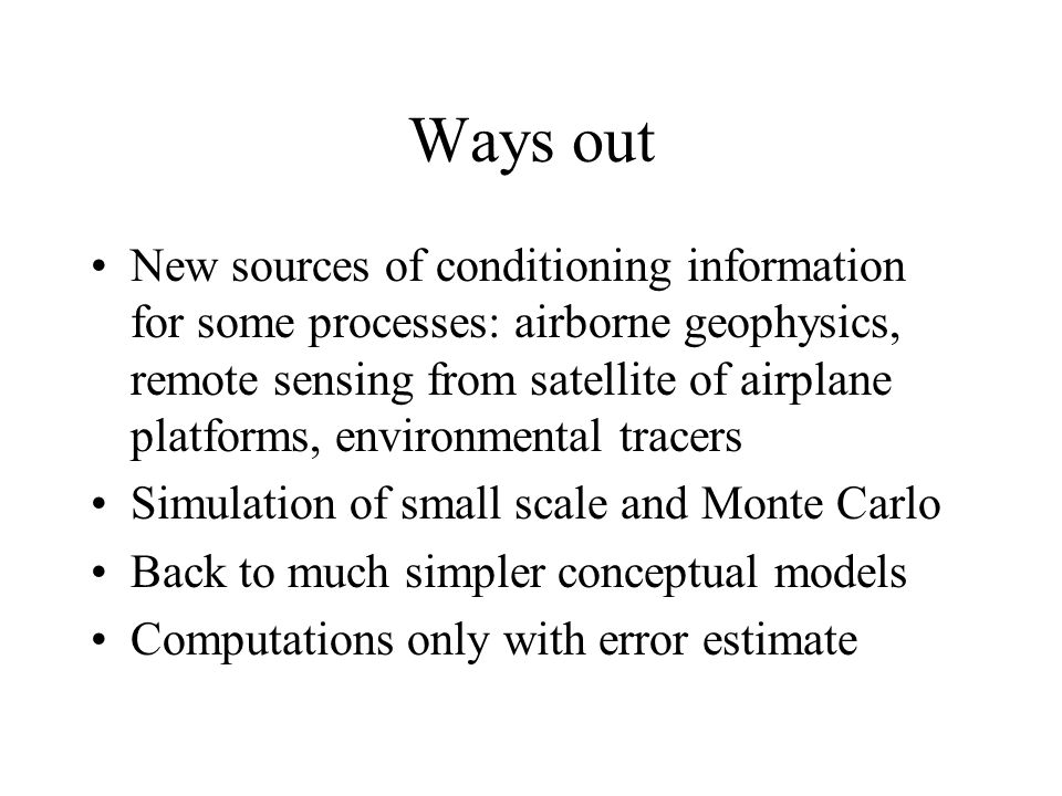 Ways out New sources of conditioning information for some processes: airborne geophysics, remote sensing from satellite of airplane platforms, environmental tracers Simulation of small scale and Monte Carlo Back to much simpler conceptual models Computations only with error estimate
