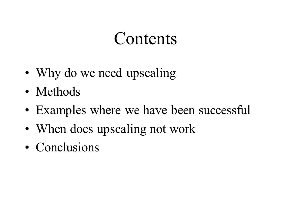 Contents Why do we need upscaling Methods Examples where we have been successful When does upscaling not work Conclusions
