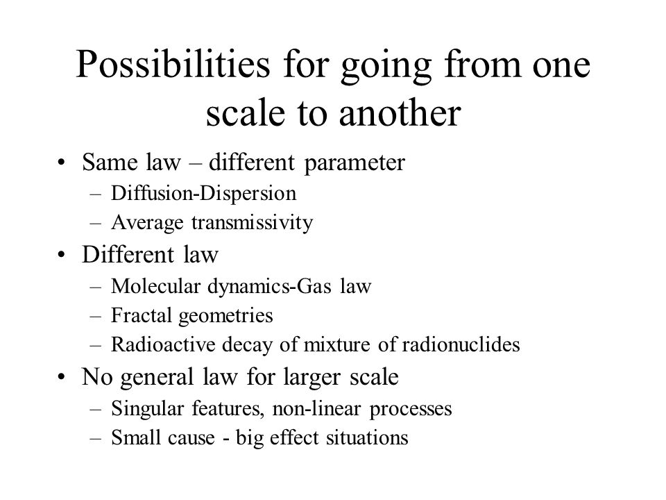 Possibilities for going from one scale to another Same law – different parameter –Diffusion-Dispersion –Average transmissivity Different law –Molecular dynamics-Gas law –Fractal geometries –Radioactive decay of mixture of radionuclides No general law for larger scale –Singular features, non-linear processes –Small cause - big effect situations