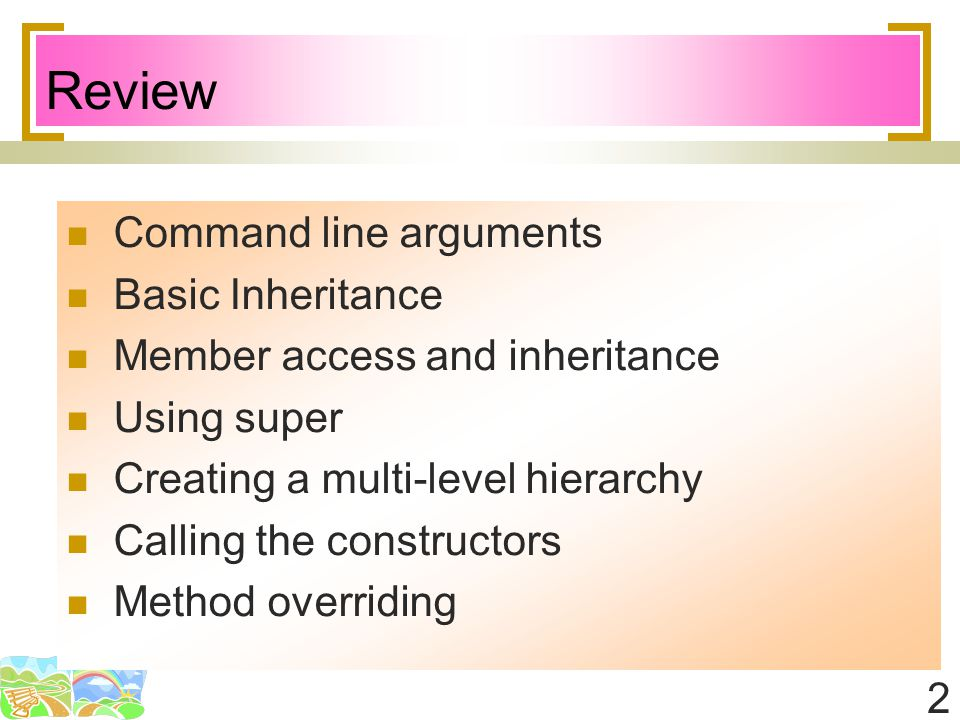 2 Review Command line arguments Basic Inheritance Member access and inheritance Using super Creating a multi-level hierarchy Calling the constructors Method overriding