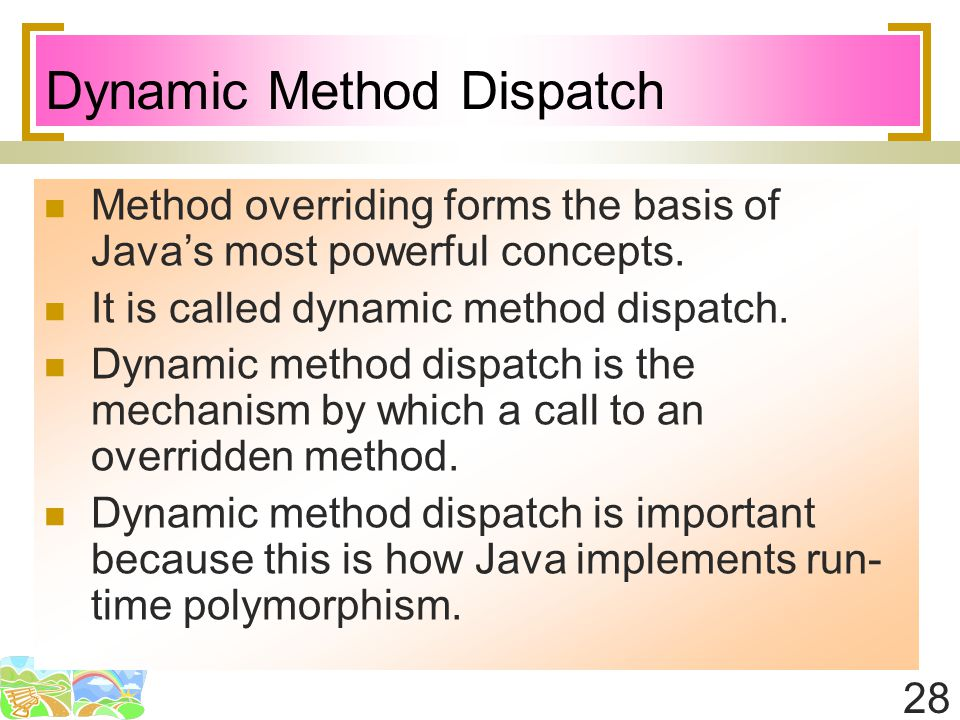 28 Dynamic Method Dispatch Method overriding forms the basis of Java's most powerful concepts.