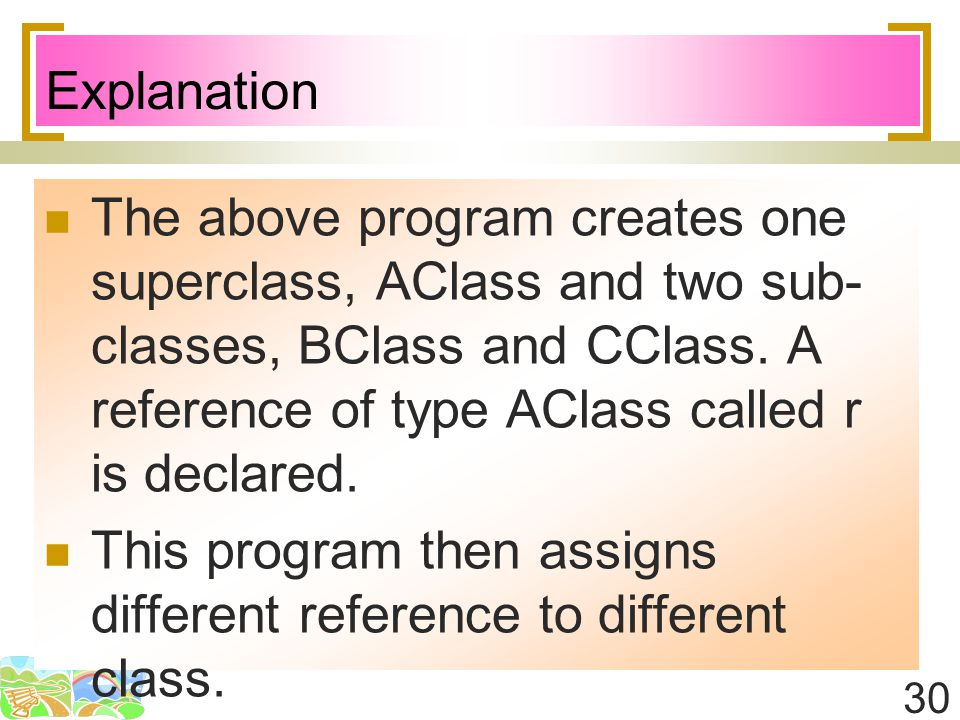 30 Explanation The above program creates one superclass, AClass and two sub- classes, BClass and CClass. A reference of type AClass called r is declar