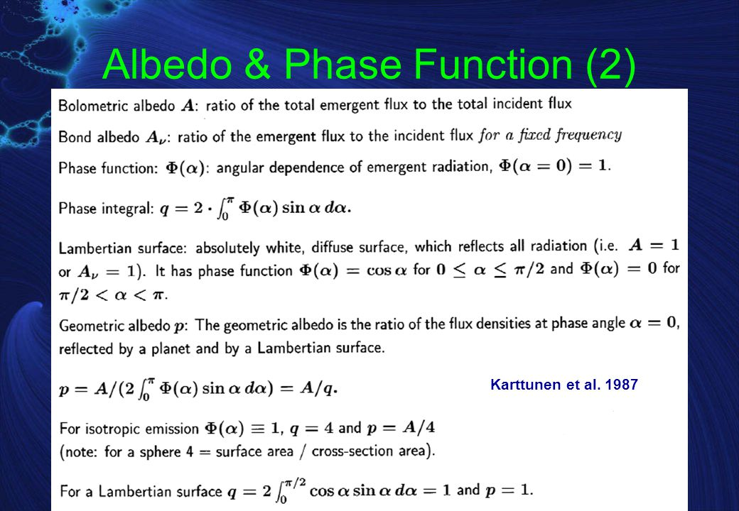 Albedo & Phase Function (3) A solar system body radiated by the Sun: F Sun = 1.36  10 3 W m -2 is the solar constant at 1 AU, r is heliocentric distance in AU, For a black body albedo A V = A IR = 0 Assuming isotropic thermal emission (not quite true!)