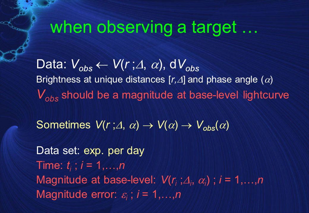 when observing a target … Data: V obs  V(r ; ,  ), dV obs Brightness at unique distances [r,  ] and phase angle (  ) V obs should be a magnitude at base-level lightcurve Sometimes V(r ; ,  )  V(  )  V obs (  ) Data set: exp.