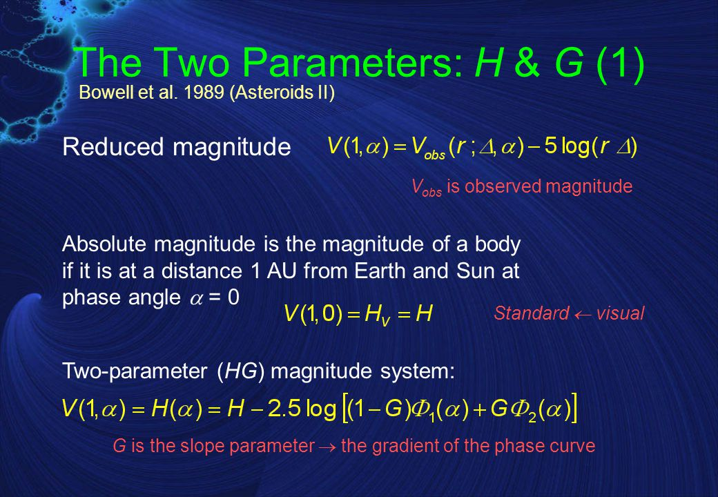 The Two Parameters: H & G (2) Phase function  l (  ); for 0     120 , 0  G  1 Simpler, more symmetric, but slightly less accurate expression Bowell et al.