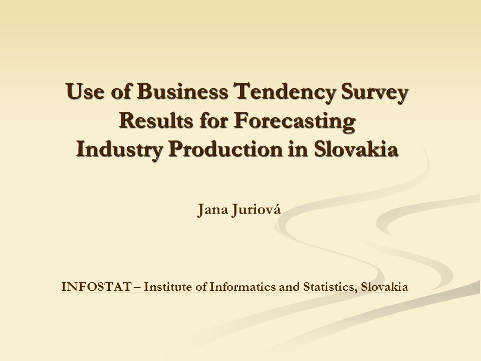 Use of Business Tendency Survey Results for Forecasting Industry Production in Slovakia Use of Business Tendency Survey Results for Forecasting Industry Production in Slovakia Jana Juriová INFOSTAT – Institute of Informatics and Statistics, Slovakia