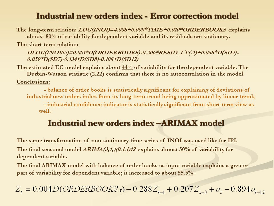 Industrial new orders index - Error correction model The long-term relation: LOG(INOI)=4.008+0.009*TIME+0.010*ORDERBOOKS explains almost 80% of variability for dependent variable and its residuals are stationary.