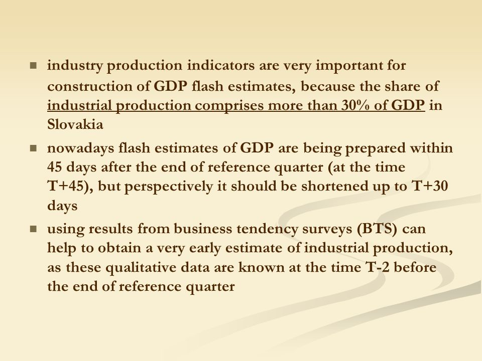 industry production indicators are very important for construction of GDP flash estimates, because the share of industrial production comprises more than 30% of GDP in Slovakia nowadays flash estimates of GDP are being prepared within 45 days after the end of reference quarter (at the time T+45), but perspectively it should be shortened up to T+30 days using results from business tendency surveys (BTS) can help to obtain a very early estimate of industrial production, as these qualitative data are known at the time T-2 before the end of reference quarter