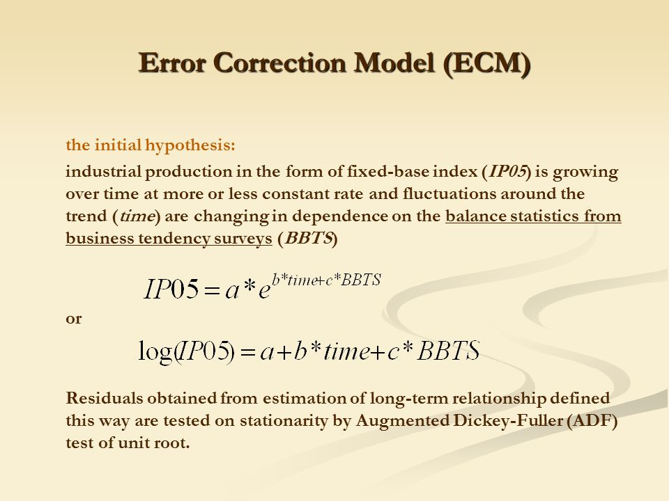 Error Correction Model (ECM) the initial hypothesis: industrial production in the form of fixed-base index (IP05) is growing over time at more or less constant rate and fluctuations around the trend (time) are changing in dependence on the balance statistics from business tendency surveys (BBTS) or Residuals obtained from estimation of long-term relationship defined this way are tested on stationarity by Augmented Dickey-Fuller (ADF) test of unit root.