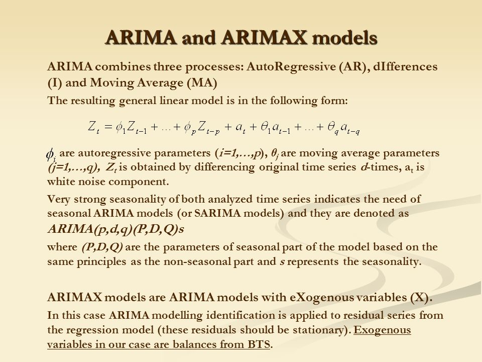 ARIMA and ARIMAX models ARIMA combines three processes: AutoRegressive (AR), dIfferences (I) and Moving Average (MA) The resulting general linear model is in the following form: are autoregressive parameters (i=1,…,p), θ j are moving average parameters (j=1,…,q), Z t is obtained by differencing original time series d-times, a t is white noise component.