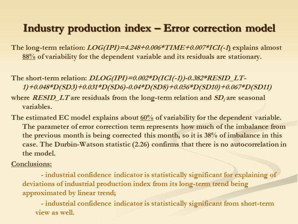 Industry production index – Error correction model The long-term relation: LOG(IPI)=4.248+0.006*TIME+0.007*ICI(-1) explains almost 88% of variability for the dependent variable and its residuals are stationary.