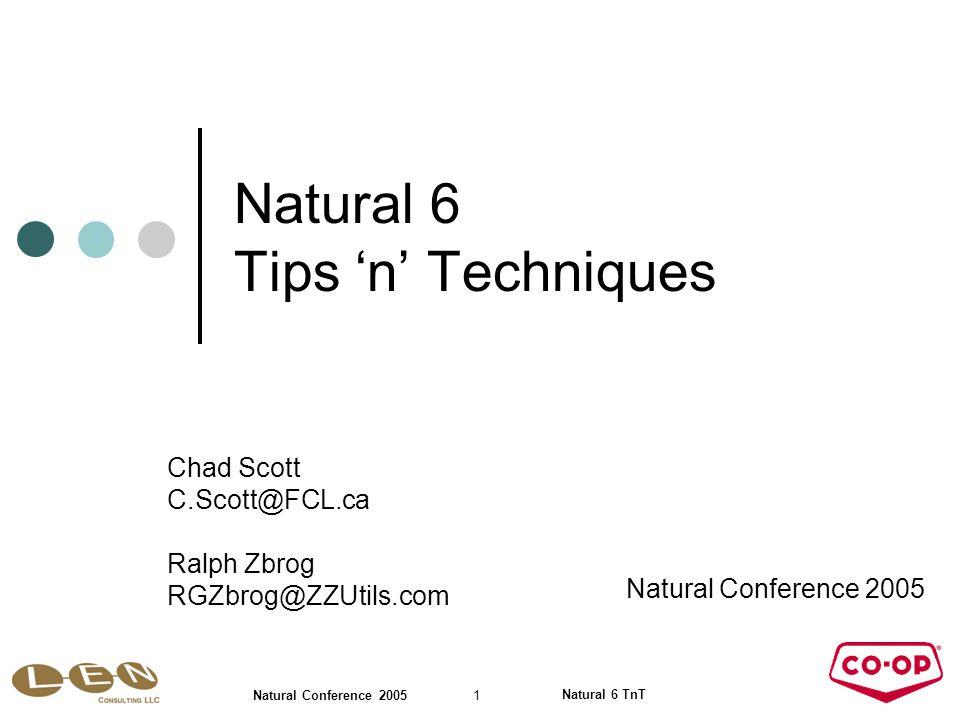 Natural 6 TnT 22 Natural Conference 2005 Natural 6 Tips 'n' Techniques Natural Conference 2005 Chad Scott C.Scott@FCL.ca Ralph Zbrog RGZbrog@ZZUtils.com