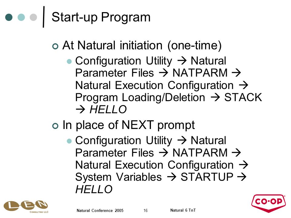 16 Natural Conference 2005 Natural 6 TnT Start-up Program At Natural initiation (one-time) Configuration Utility  Natural Parameter Files  NATPARM  Natural Execution Configuration  Program Loading/Deletion  STACK  HELLO In place of NEXT prompt Configuration Utility  Natural Parameter Files  NATPARM  Natural Execution Configuration  System Variables  STARTUP  HELLO
