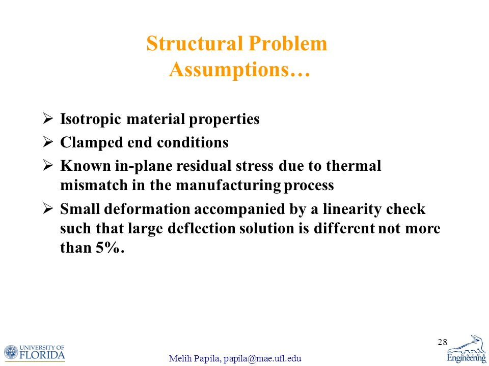Melih Papila, papila@mae.ufl.edu 28 Structural Problem Assumptions…  Isotropic material properties  Clamped end conditions  Known in-plane residual stress due to thermal mismatch in the manufacturing process  Small deformation accompanied by a linearity check such that large deflection solution is different not more than 5%.