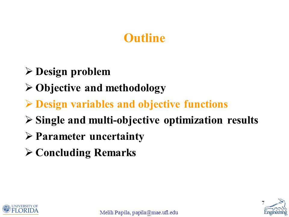 Melih Papila, papila@mae.ufl.edu 7 Outline  Design problem  Objective and methodology  Design variables and objective functions  Single and multi-objective optimization results  Parameter uncertainty  Concluding Remarks