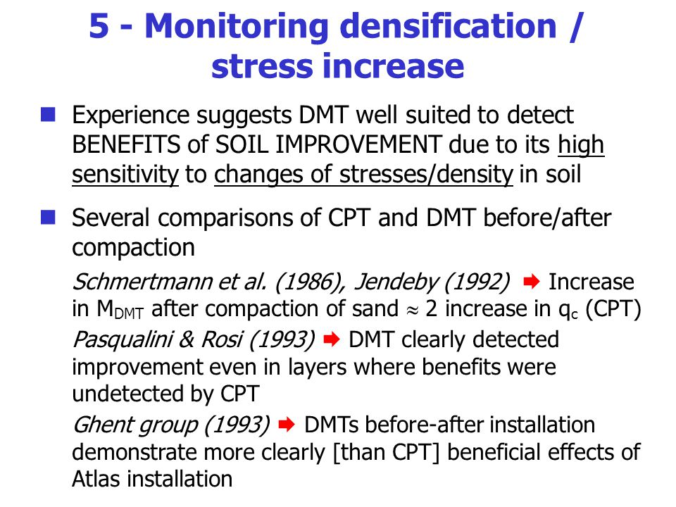 Experience suggests DMT well suited to detect BENEFITS of SOIL IMPROVEMENT due to its high sensitivity to changes of stresses/density in soil Several comparisons of CPT and DMT before/after compaction Schmertmann et al.
