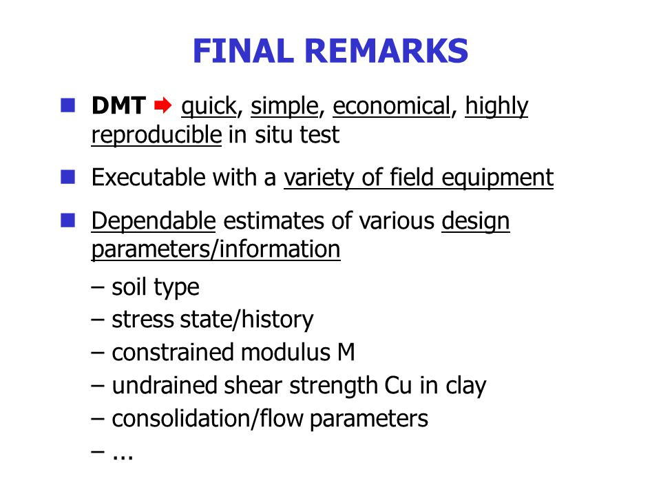 DMT  quick, simple, economical, highly reproducible in situ test Executable with a variety of field equipment Dependable estimates of various design parameters/information – soil type – stress state/history – constrained modulus M – undrained shear strength Cu in clay – consolidation/flow parameters –...