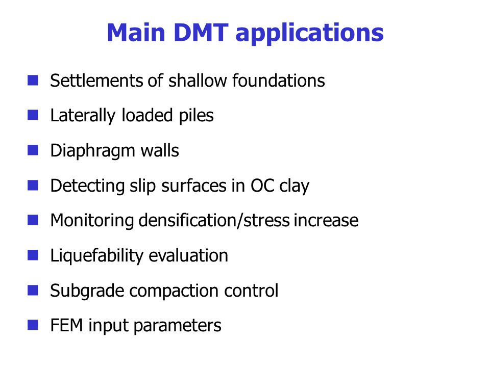 Main DMT applications Settlements of shallow foundations Laterally loaded piles Diaphragm walls Detecting slip surfaces in OC clay Monitoring densification/stress increase Liquefability evaluation Subgrade compaction control FEM input parameters