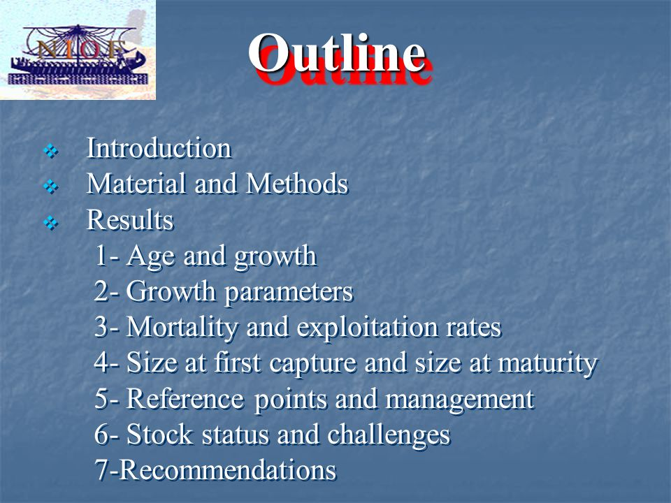 OutlineOutline   Introduction   Material and Methods   Results 1- Age and growth 2- Growth parameters 3- Mortality and exploitation rates 4- Size at first capture and size at maturity 5- Reference points and management 6- Stock status and challenges 7-Recommendations   Introduction   Material and Methods   Results 1- Age and growth 2- Growth parameters 3- Mortality and exploitation rates 4- Size at first capture and size at maturity 5- Reference points and management 6- Stock status and challenges 7-Recommendations