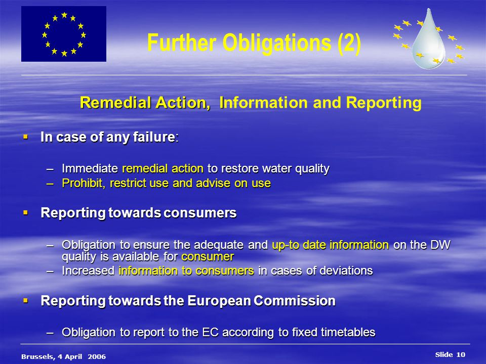 Slide 10 Brussels, 4 April 2006 Further Obligations (2)  In case of any failure: –Immediate remedial action to restore water quality –Prohibit, restrict use and advise on use  Reporting towards consumers –Obligation to ensure the adequate and up-to date information on the DW quality is available for consumer –Increased information to consumers in cases of deviations  Reporting towards the European Commission –Obligation to report to the EC according to fixed timetables Remedial Action, I Remedial Action, Information and Reporting