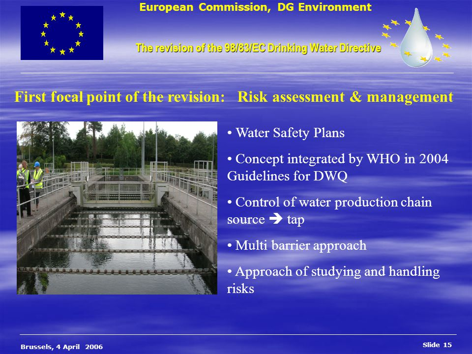 European Commission, DG Environment Slide 15 Brussels, 4 April 2006 The revision of the 98/83/EC Drinking Water Directive The revision of the 98/83/EC Drinking Water Directive First focal point of the revision: Risk assessment & management Water Safety Plans Concept integrated by WHO in 2004 Guidelines for DWQ Control of water production chain source  tap Multi barrier approach Approach of studying and handling risks