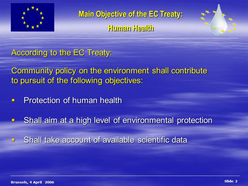 Slide 3 Brussels, 4 April 2006 Drinking Water Directive OBJECTIVES Protection of human health ( according to art 174 of the Treaty )  Drink / use water for a lifetime without the risk of adverse health effects (based upon 1992 WHO guidelines)  To ensure that drinking water is free from micro organisms, parasites and substances which constitute a danger to human health