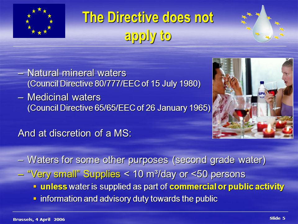 Slide 6 Brussels, 4 April 2006 General obligations and quality standards To be wholesome and clean, drinking water must: To be wholesome and clean, drinking water must: oContain no micro-organisms, parasites, substances endangering human health oMeet the minimum (parametric) requirements in the field of: Microbiology (like enterococci, -coli, …..) Microbiology (like enterococci, -coli, …..) Chemistry (like nitrates, fluoride, arsenic, nickel, acrylamide) Chemistry (like nitrates, fluoride, arsenic, nickel, acrylamide) Radioactivity (like tritium, … defined TDI) Radioactivity (like tritium, … defined TDI) Appearance (like colour, smell, turbidity, Fe, …) Appearance (like colour, smell, turbidity, Fe, …) As described in Annex 1 (A, B, C) of the Directive – and MS shall set values for these AND additional parameters where protection of human health ……