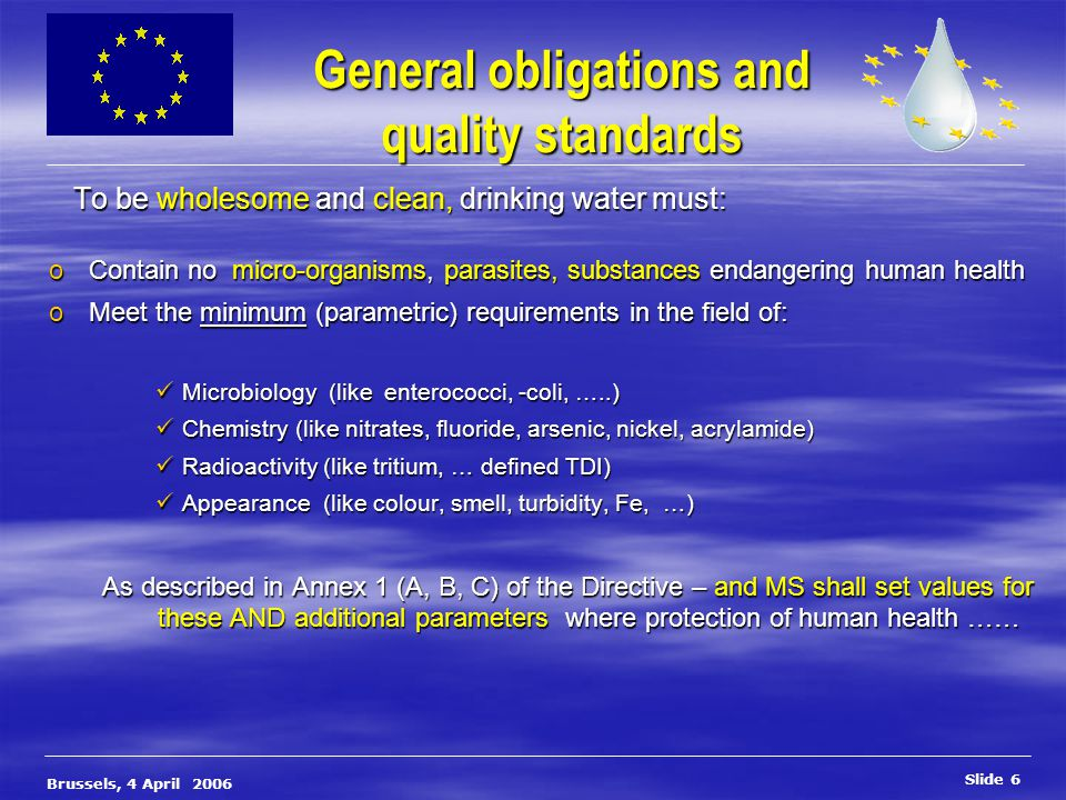 Slide 7 Brussels, 4 April 2006 Point of compliance  Bottled water or containers intended for human consumption: - at the bottling plant – filling point  Tanker: - at the point, at which it emerges from the tanker  In the distribution network  Monitoring programs: Annex II – Methods of Analysis: Annex III  Compliance in EU15 > 99 % sampling at the tap is an obligation sampling at the tap is an obligation sampling in the network or ex-water works is an option on condition no downstream adverse effect may occur sampling in the network or ex-water works is an option on condition no downstream adverse effect may occur MS are only reponsible for quality of the distribution system in public buildings, not for the domestic distribution system MS are only reponsible for quality of the distribution system in public buildings, not for the domestic distribution system