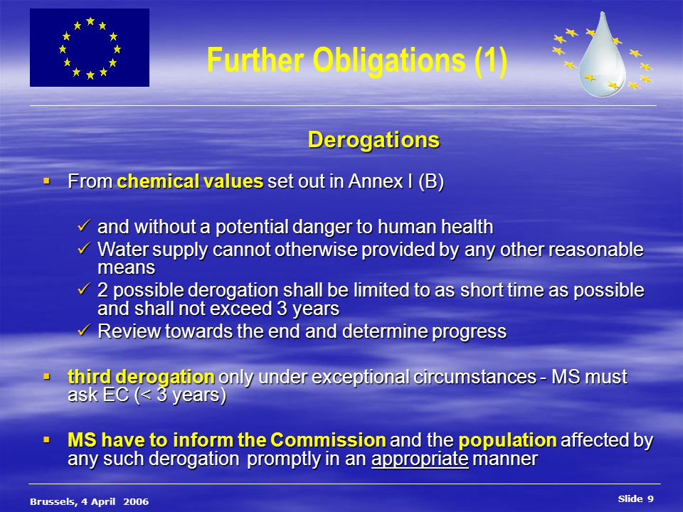 Slide 9 Brussels, 4 April 2006 Further Obligations (1) Derogations  From chemical values set out in Annex I (B) and without a potential danger to human health and without a potential danger to human health Water supply cannot otherwise provided by any other reasonable means Water supply cannot otherwise provided by any other reasonable means 2 possible derogation shall be limited to as short time as possible and shall not exceed 3 years 2 possible derogation shall be limited to as short time as possible and shall not exceed 3 years Review towards the end and determine progress Review towards the end and determine progress  third derogation only under exceptional circumstances - MS must ask EC (< 3 years)  MS have to inform the Commission and the population affected by any such derogation promptly in an appropriate manner