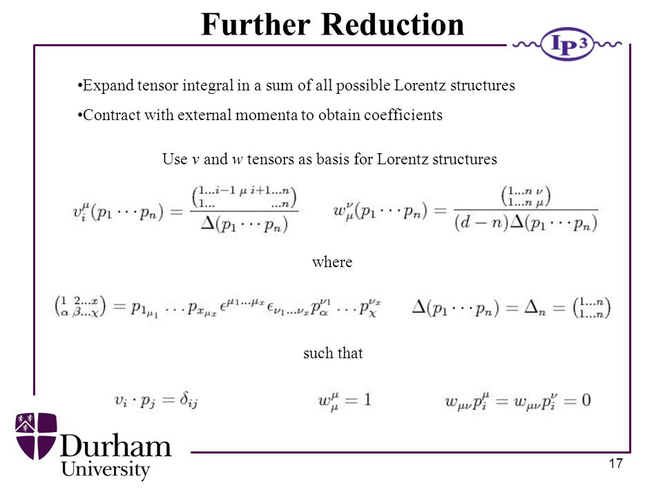17 Further Reduction Expand tensor integral in a sum of all possible Lorentz structures Contract with external momenta to obtain coefficients Use v and w tensors as basis for Lorentz structures where such that