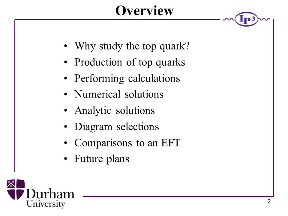 2 Overview Why study the top quark.