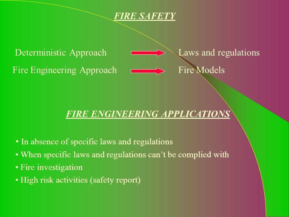 FIRE SAFETY Deterministic Approach Laws and regulations FIRE ENGINEERING APPLICATIONS In absence of specific laws and regulations When specific laws a