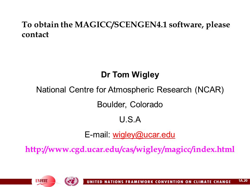 1A.20 To obtain the MAGICC/SCENGEN4.1 software, please contact Dr Tom Wigley National Centre for Atmospheric Research (NCAR) Boulder, Colorado U.S.A E-mail: wigley@ucar.eduwigley@ucar.edu http://www.cgd.ucar.edu/cas/wigley/magicc/index.html