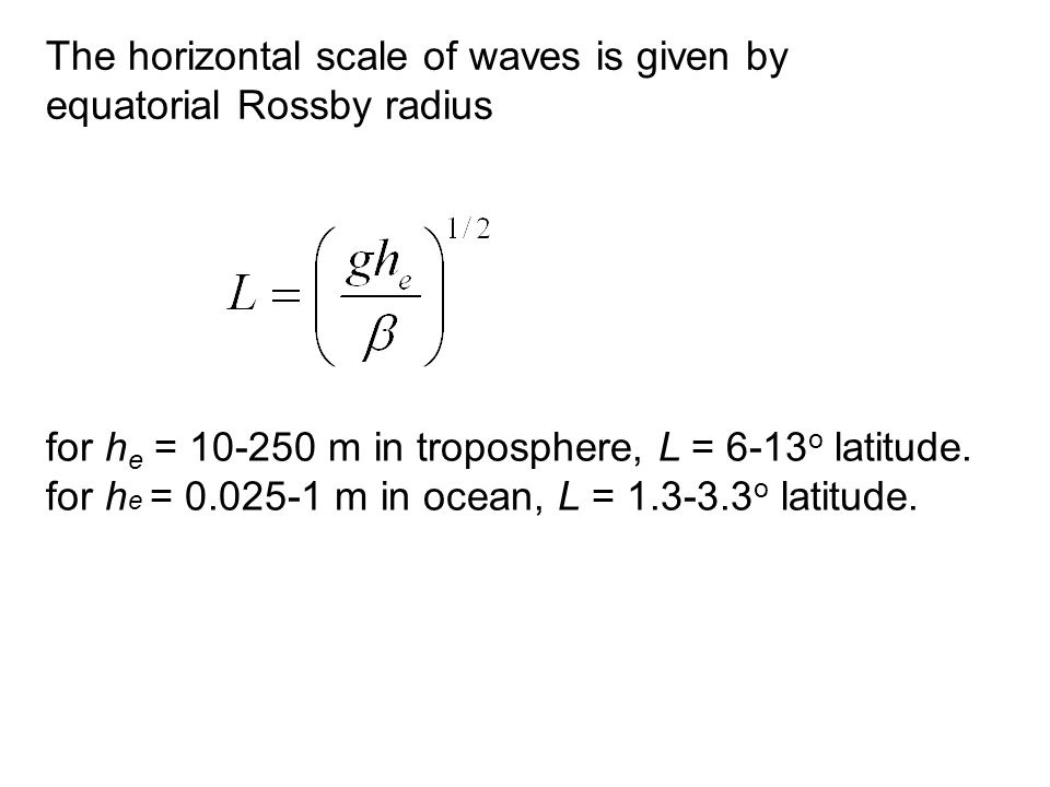 The horizontal scale of waves is given by equatorial Rossby radius for h e = 10-250 m in troposphere, L = 6-13 o latitude.