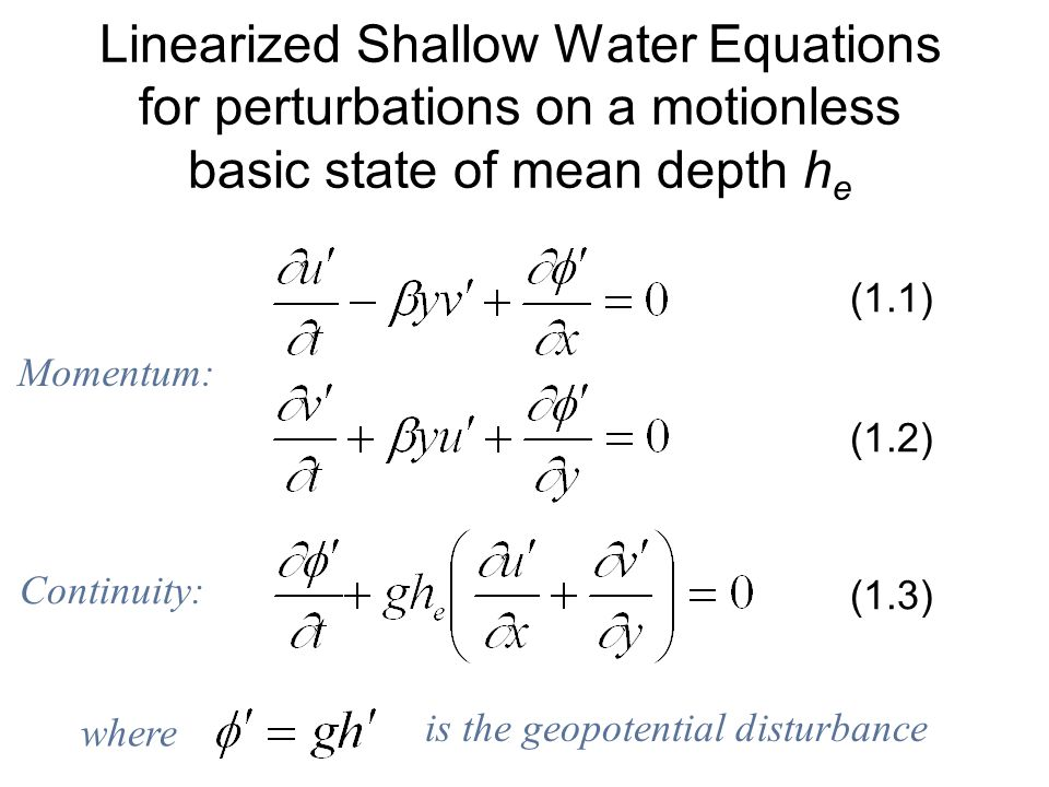 Linearized Shallow Water Equations for perturbations on a motionless basic state of mean depth h e (1.1) (1.2) (1.3) is the geopotential disturbance where Momentum: Continuity: