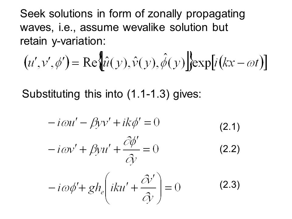 Seek solutions in form of zonally propagating waves, i.e., assume wevalike solution but retain y-variation: Substituting this into (1.1-1.3) gives: (2.1) (2.2) (2.3)
