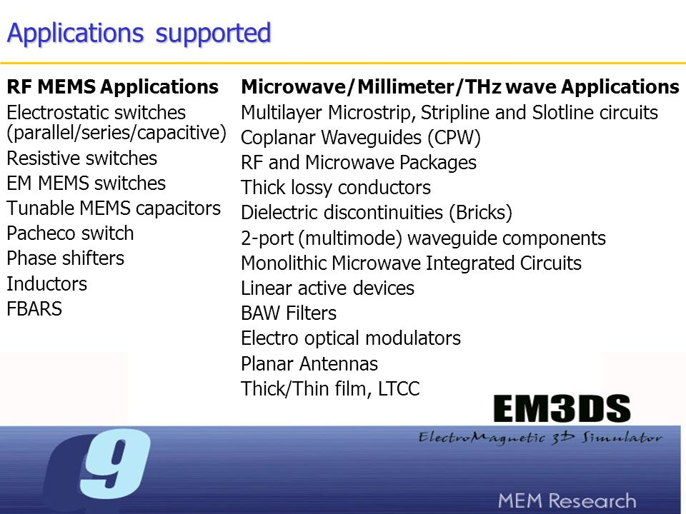 Applications supported RF MEMS Applications Electrostatic switches (parallel/series/capacitive) Resistive switches EM MEMS switches Tunable MEMS capacitors Pacheco switch Phase shifters Inductors FBARS Microwave/Millimeter/THz wave Applications Multilayer Microstrip, Stripline and Slotline circuits Coplanar Waveguides (CPW) RF and Microwave Packages Thick lossy conductors Dielectric discontinuities (Bricks) 2-port (multimode) waveguide components Monolithic Microwave Integrated Circuits Linear active devices BAW Filters Electro optical modulators Planar Antennas Thick/Thin film, LTCC