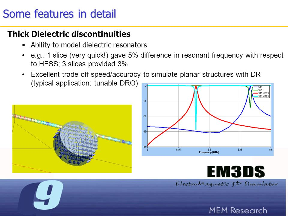 Some features in detail Thick Dielectric discontinuities Ability to model dielectric resonators e.g.: 1 slice (very quick!) gave 5% difference in resonant frequency with respect to HFSS; 3 slices provided 3% Excellent trade-off speed/accuracy to simulate planar structures with DR (typical application: tunable DRO)