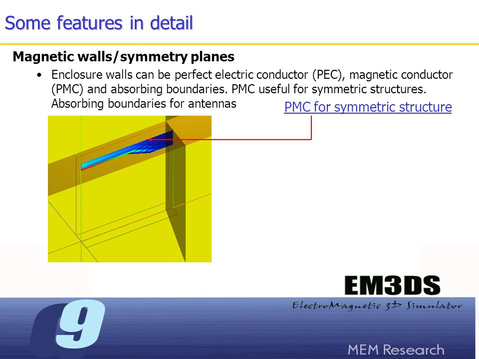Some features in detail Magnetic walls/symmetry planes Enclosure walls can be perfect electric conductor (PEC), magnetic conductor (PMC) and absorbing boundaries.