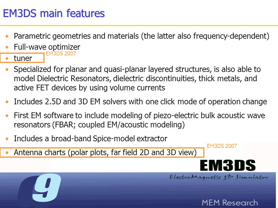 EM3DS main features Parametric geometries and materials (the latter also frequency-dependent) Full-wave optimizer tuner Specialized for planar and quasi-planar layered structures, is also able to model Dielectric Resonators, dielectric discontinuities, thick metals, and active FET devices by using volume currents Includes 2.5D and 3D EM solvers with one click mode of operation change First EM software to include modeling of piezo-electric bulk acoustic wave resonators (FBAR; coupled EM/acoustic modeling) Includes a broad-band Spice-model extractor Antenna charts (polar plots, far field 2D and 3D view) EM3DS 2007