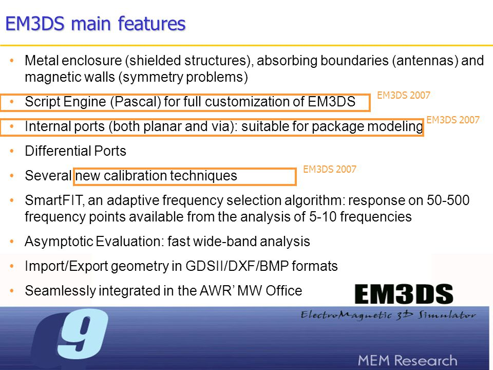 EM3DS main features Handles external files in Touchstone format Includes a set of powerful pre- and post-processing tools in order to edit, visualize geometry and current distributions in 2D and in 3D, to animate, to create AVI and GIF movies, plot S/Z/Y/Antenna parameters in rectangular and Smith' charts, and much more Also included is a linear circuit solver to connect lumped elements to the full- wave analysis Floating and node-locked licenses EM3DS 2007 + Many existing features improved in EM3DS 2007