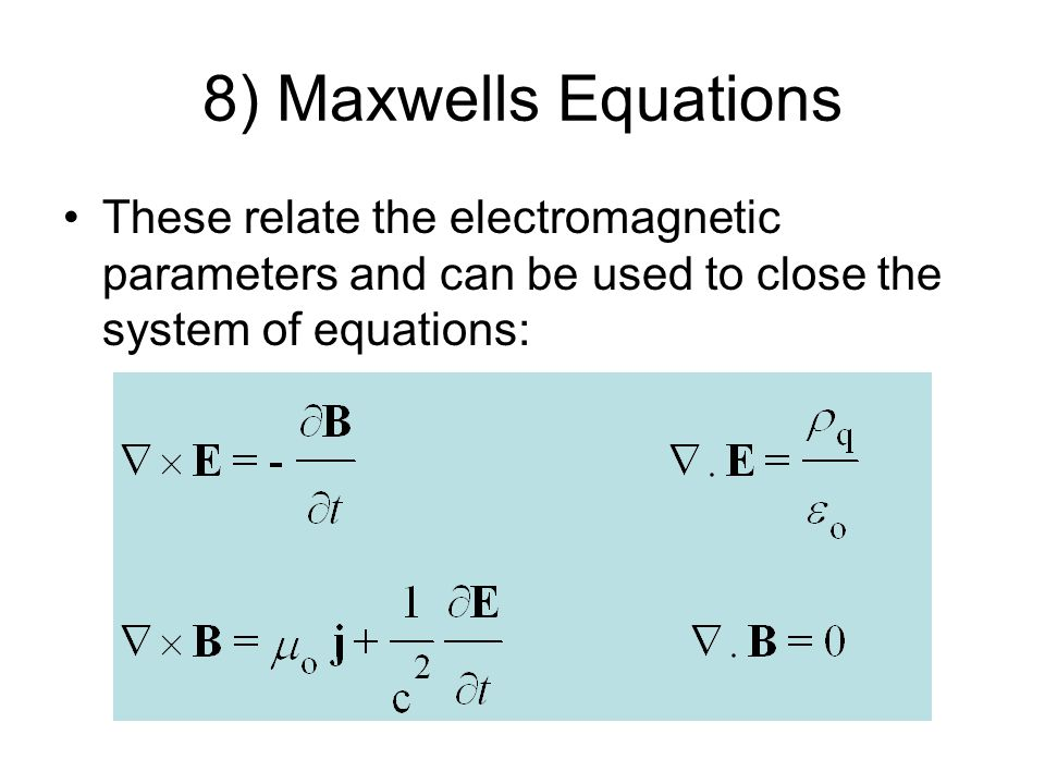 8) Maxwells Equations These relate the electromagnetic parameters and can be used to close the system of equations: