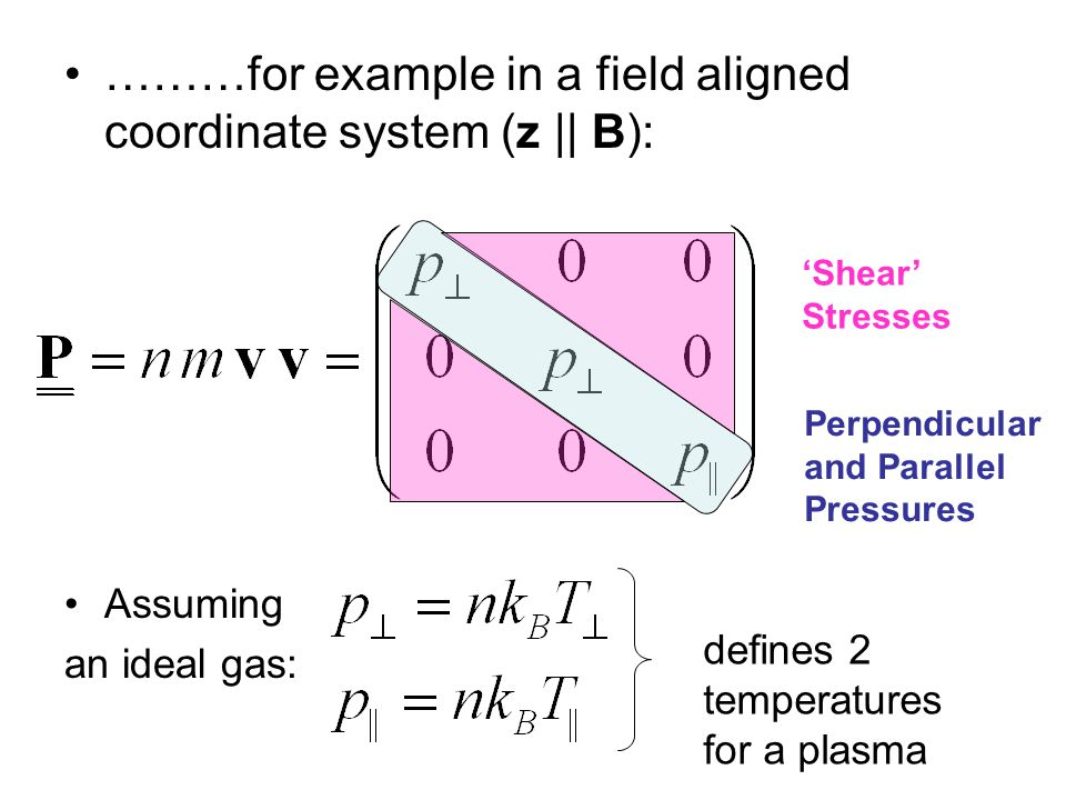 ………for example in a field aligned coordinate system (z || B): Assuming an ideal gas: Perpendicular and Parallel Pressures 'Shear' Stresses defines 2 temperatures for a plasma