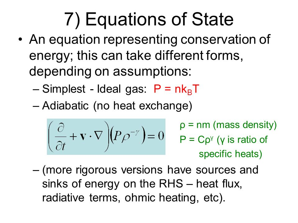 7) Equations of State An equation representing conservation of energy; this can take different forms, depending on assumptions: –Simplest - Ideal gas: P = nk B T –Adiabatic (no heat exchange) ρ = nm (mass density) P = Cρ γ (γ is ratio of specific heats) –(more rigorous versions have sources and sinks of energy on the RHS – heat flux, radiative terms, ohmic heating, etc).