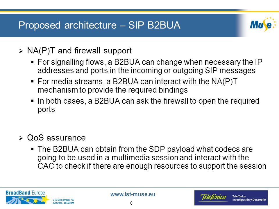 8 www.ist-muse.eu Proposed architecture – SIP B2BUA  NA(P)T and firewall support  For signalling flows, a B2BUA can change when necessary the IP addresses and ports in the incoming or outgoing SIP messages  For media streams, a B2BUA can interact with the NA(P)T mechanism to provide the required bindings  In both cases, a B2BUA can ask the firewall to open the required ports  QoS assurance  The B2BUA can obtain from the SDP payload what codecs are going to be used in a multimedia session and interact with the CAC to check if there are enough resources to support the session