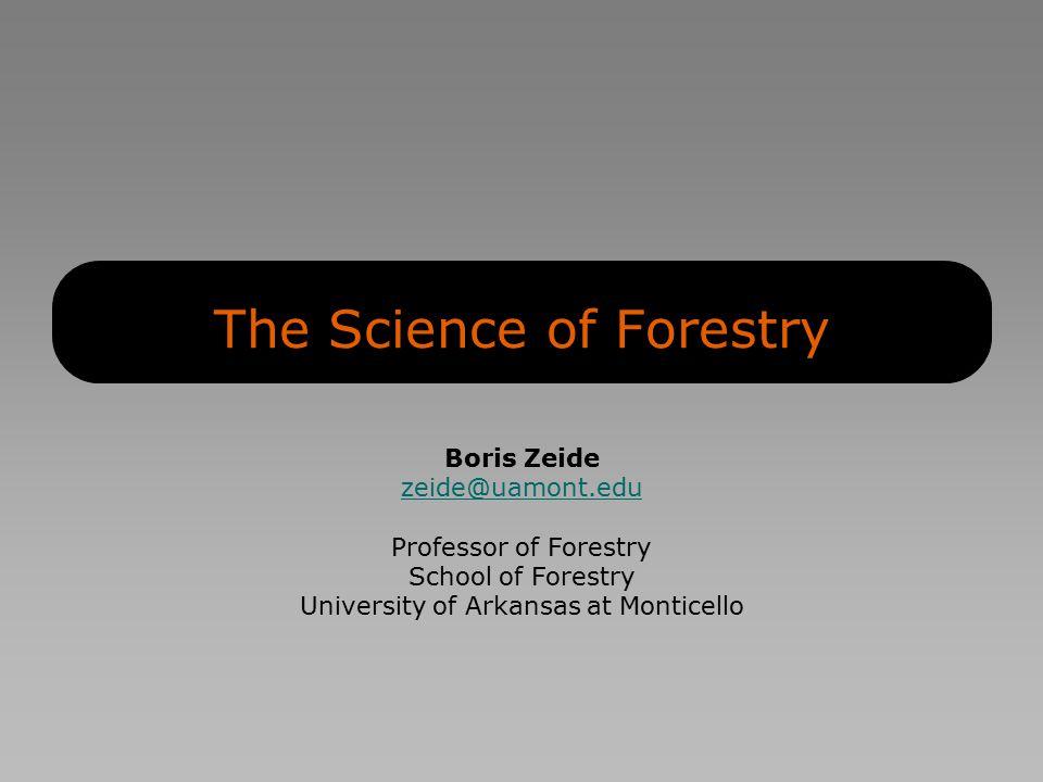 The Science of Forestry Boris Zeide zeide@uamont.edu Professor of Forestry School of Forestry University of Arkansas at Monticello