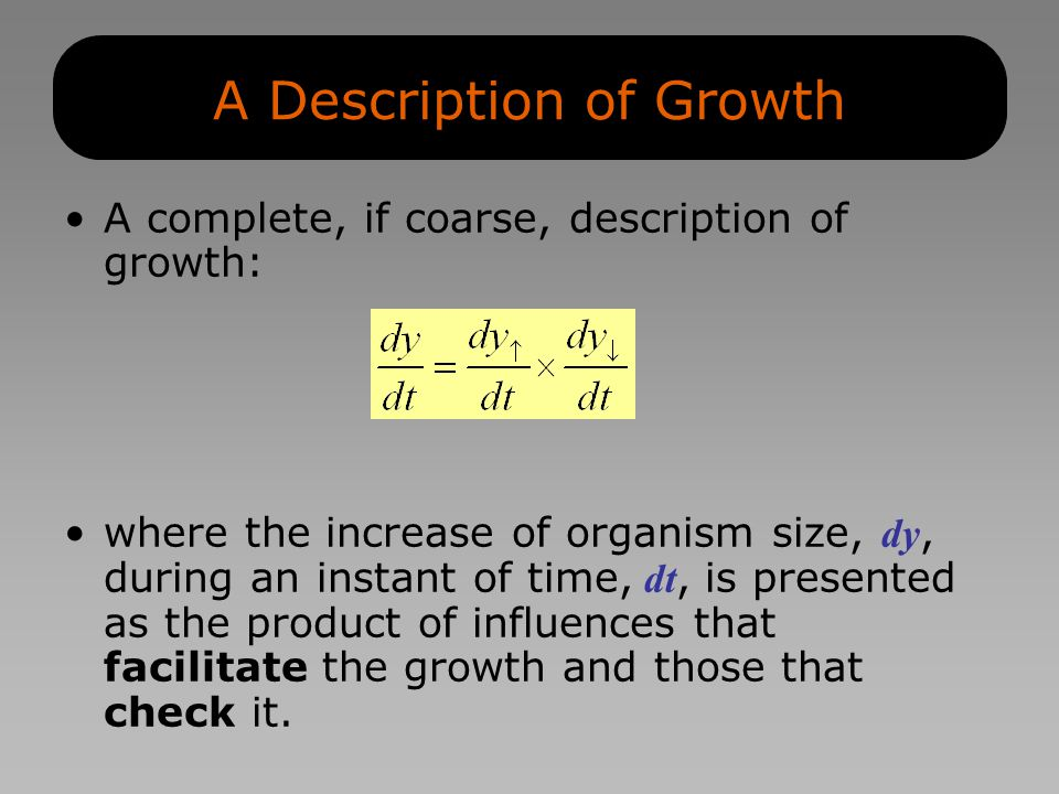 A Description of Growth A complete, if coarse, description of growth: where the increase of organism size, dy, during an instant of time, dt, is presented as the product of influences that facilitate the growth and those that check it.
