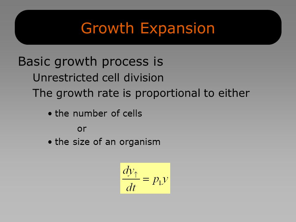 Growth Expansion Basic growth process is Unrestricted cell division The growth rate is proportional to either the number of cells or the size of an organism